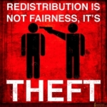 Redistribution is not fairness, it's theft.