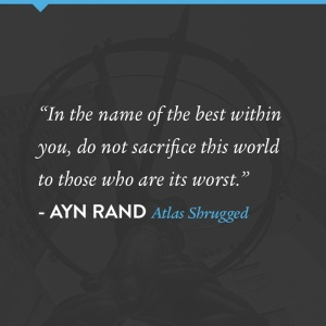 """In the name of the best within you, do not sacrifice this world to those who are its worst."" - Ayn Rand, Atlas Shrugged"