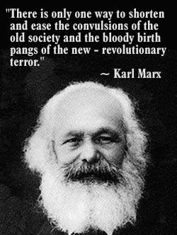 """There is only one way to shorten and ease the convulsions of the old society and the bloody birth pangs of the new - revolutionary terror."" --Karl Marx"